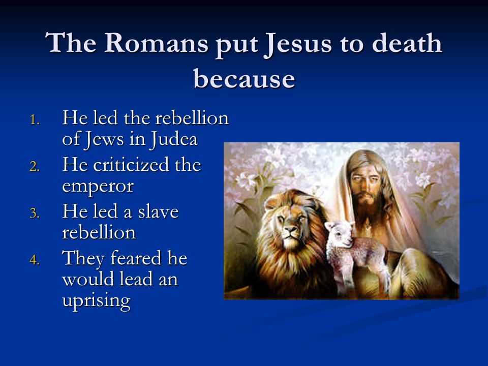 The Romans put Jesus to death because 1.H e led the rebellion of Jews in Judea 2.