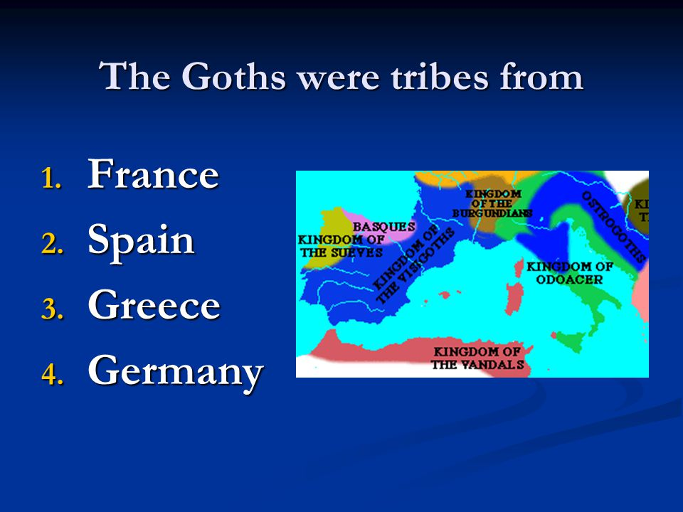 The Goths were tribes from 1. F rance 2. S pain 3. G reece 4. G ermany