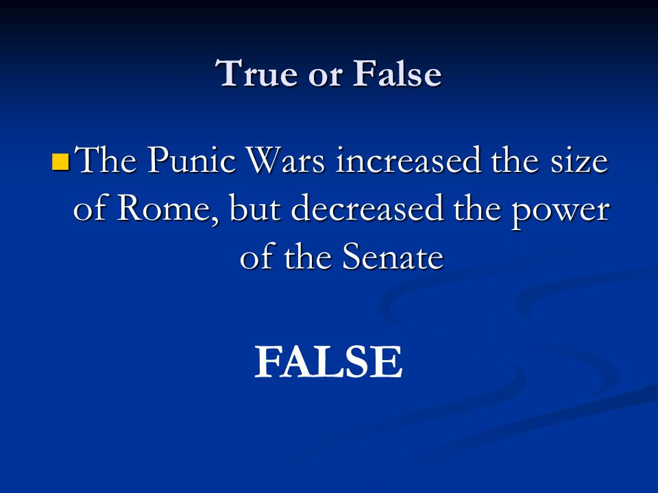 True or False The Punic Wars increased the size of Rome, but decreased the power of the Senate The Punic Wars increased the size of Rome, but decreased the power of the Senate FALSE