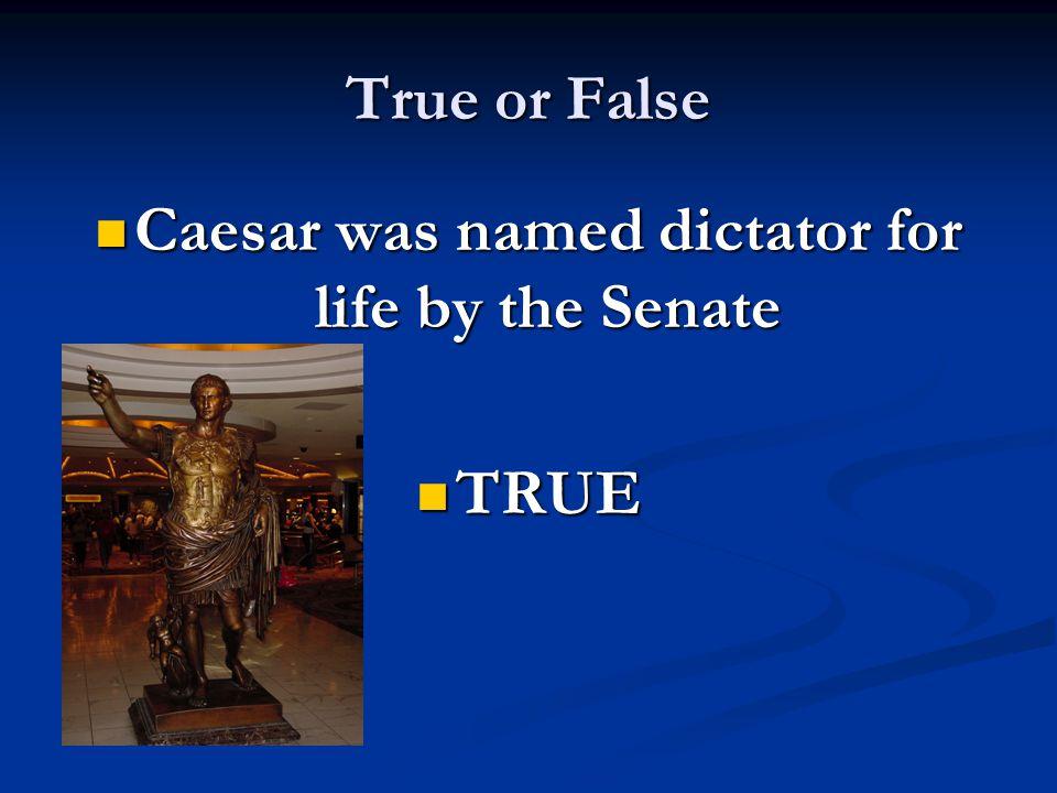 True or False Caesar was named dictator for life by the Senate Caesar was named dictator for life by the Senate TRUE TRUE