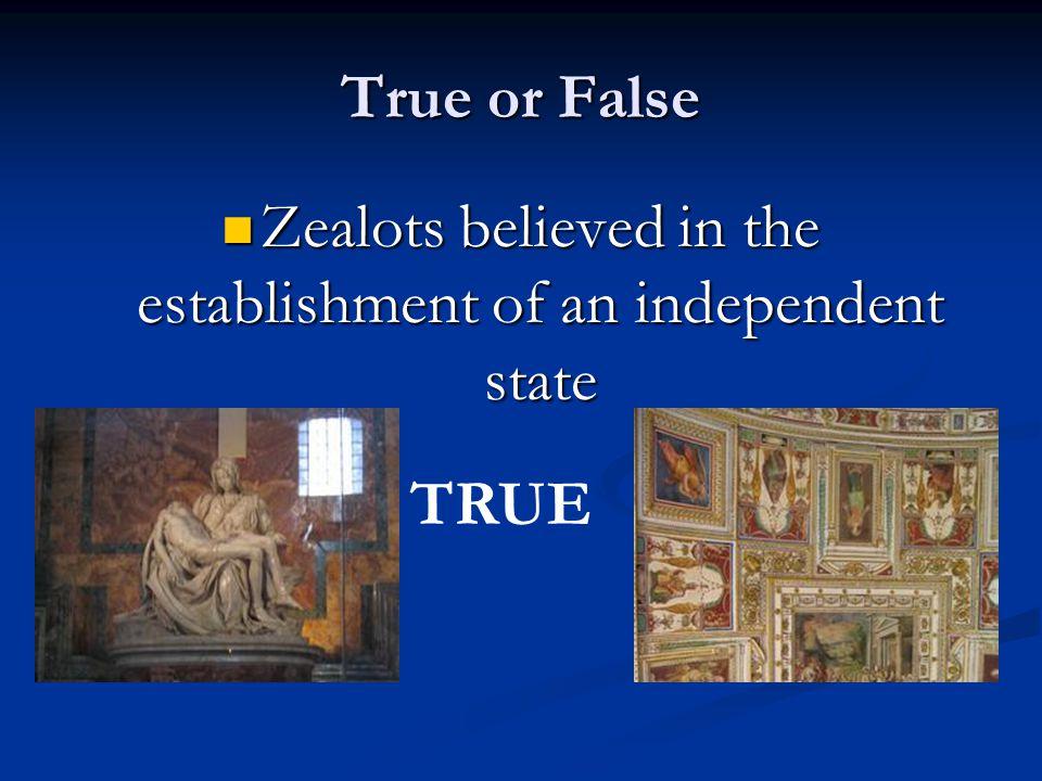 True or False Zealots believed in the establishment of an independent state Zealots believed in the establishment of an independent state TRUE