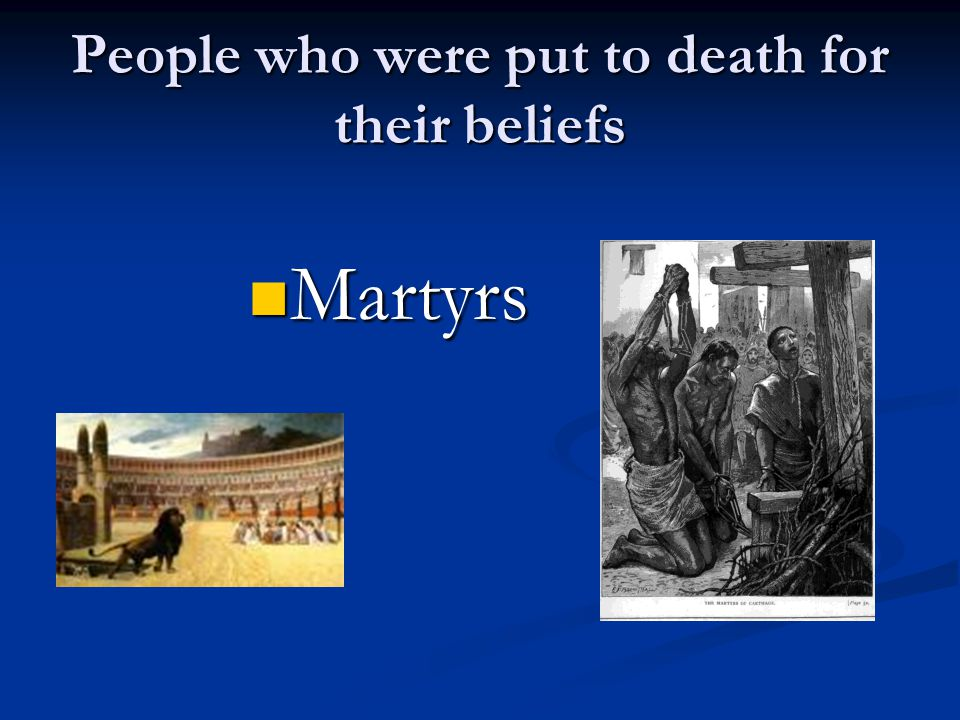 People who were put to death for their beliefs Martyrs Martyrs