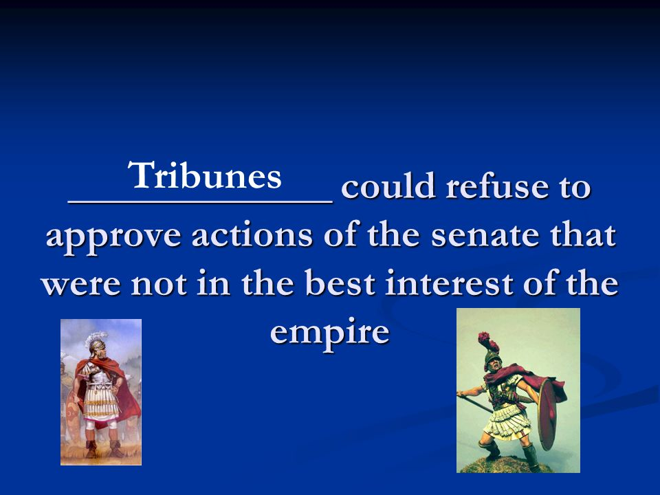 _____________ could refuse to approve actions of the senate that were not in the best interest of the empire Tribunes