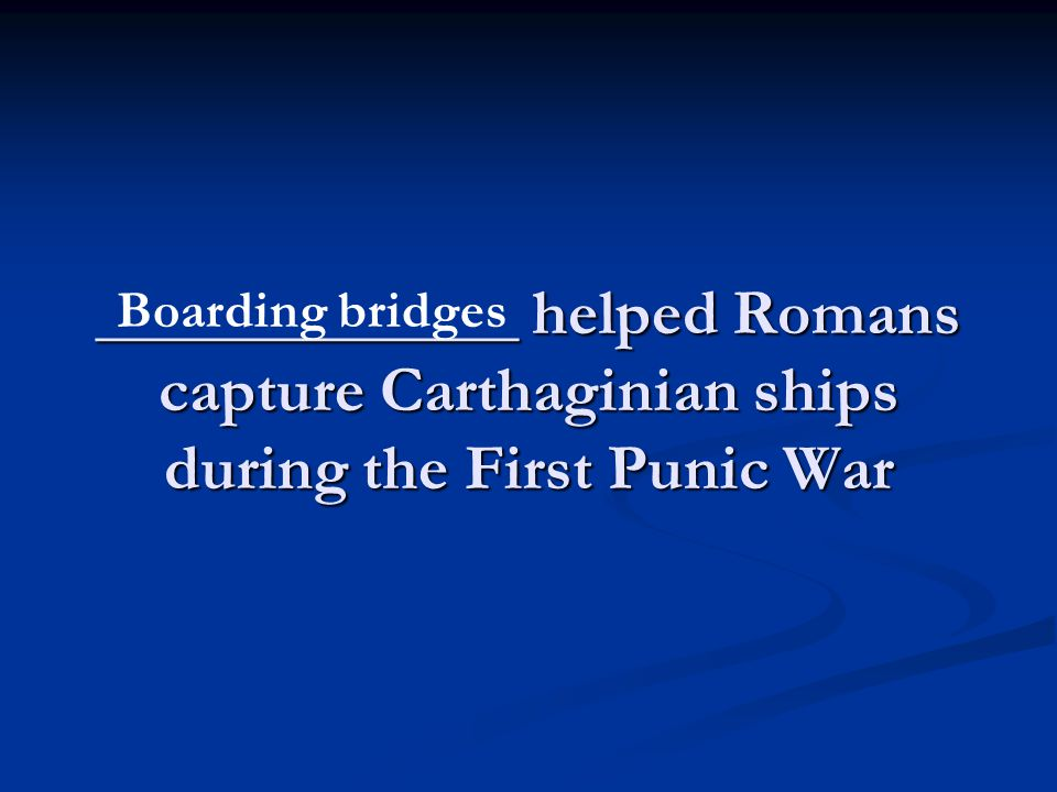 _____________ helped Romans capture Carthaginian ships during the First Punic War Boarding bridges