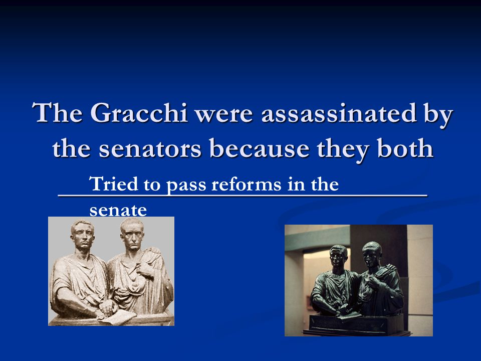 The Gracchi were assassinated by the senators because they both _________________________ Tried to pass reforms in the senate
