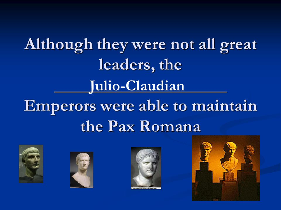 Although they were not all great leaders, the ____________________ Emperors were able to maintain the Pax Romana Julio-Claudian