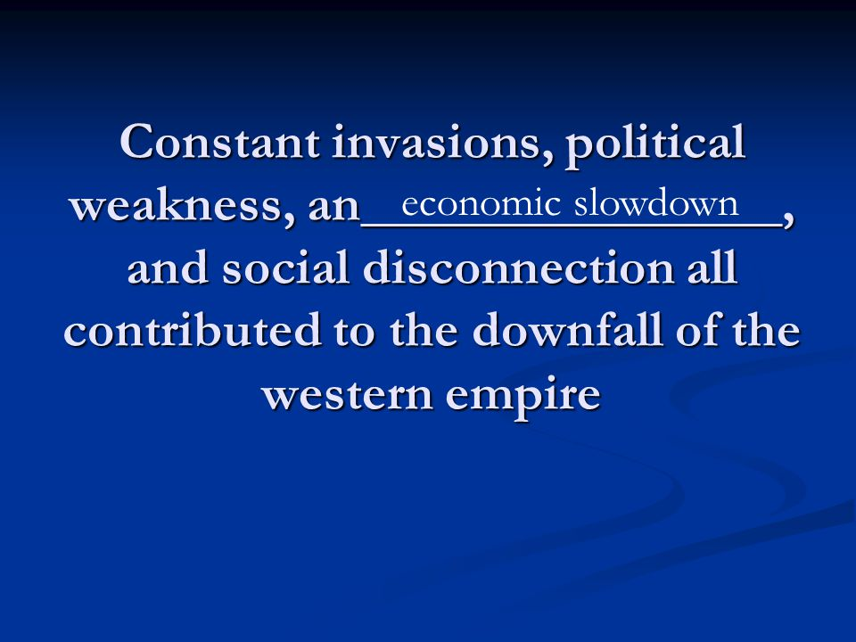Constant invasions, political weakness, an________________, and social disconnection all contributed to the downfall of the western empire economic slowdown