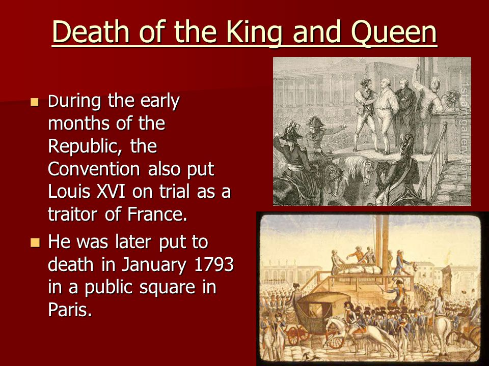 Death of the King and Queen D uring the early months of the Republic, the Convention also put Louis XVI on trial as a traitor of France. D uring the e