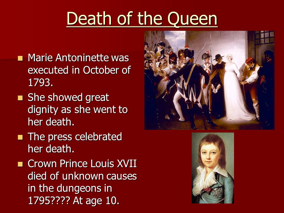 Death of the Queen Marie Antoninette was executed in October of 1793. Marie Antoninette was executed in October of 1793. She showed great dignity as s