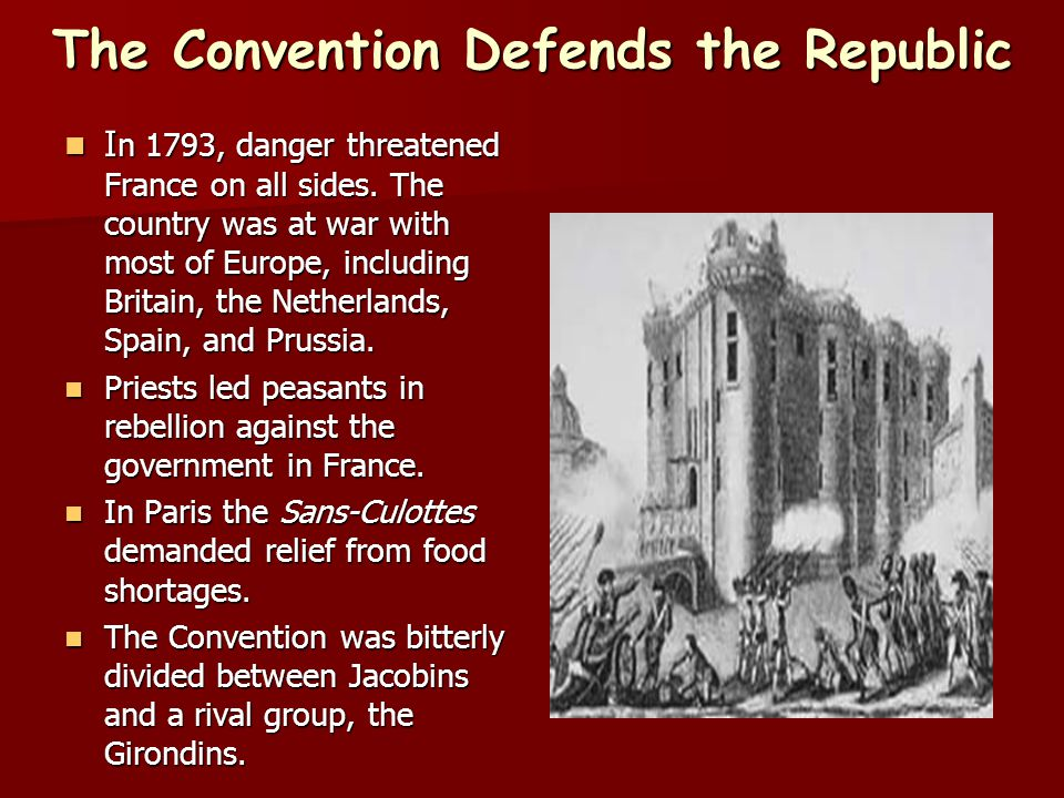 The Convention Defends the Republic I n 1793, danger threatened France on all sides. The country was at war with most of Europe, including Britain, th