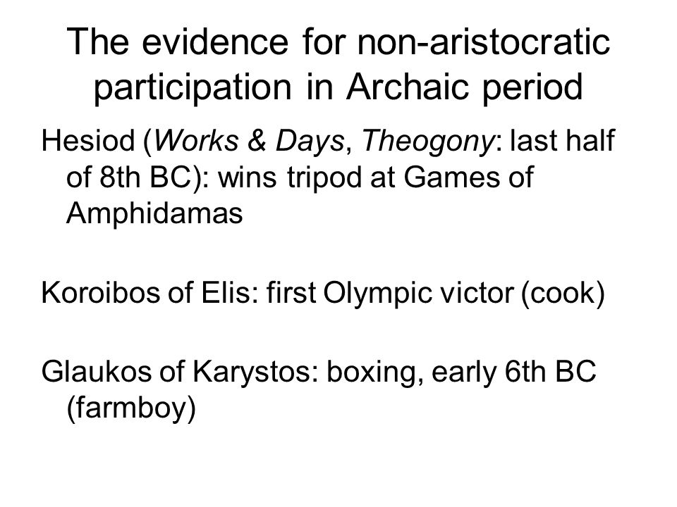 The evidence for non-aristocratic participation in Archaic period Hesiod (Works & Days, Theogony: last half of 8th BC): wins tripod at Games of Amphidamas Koroibos of Elis: first Olympic victor (cook) Glaukos of Karystos: boxing, early 6th BC (farmboy)