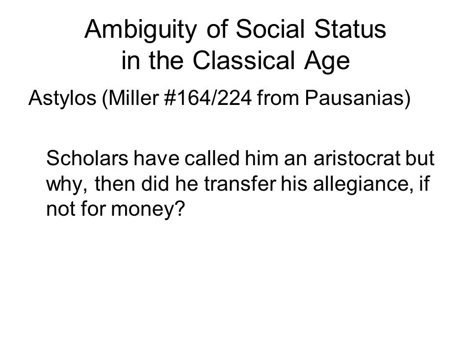 Ambiguity of Social Status in the Classical Age Astylos (Miller #164/224 from Pausanias) Scholars have called him an aristocrat but why, then did he transfer his allegiance, if not for money?