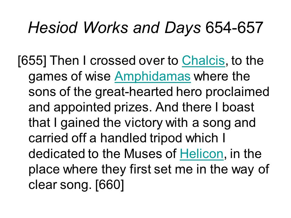 Hesiod Works and Days 654-657 [655] Then I crossed over to Chalcis, to the games of wise Amphidamas where the sons of the great-hearted hero proclaimed and appointed prizes.