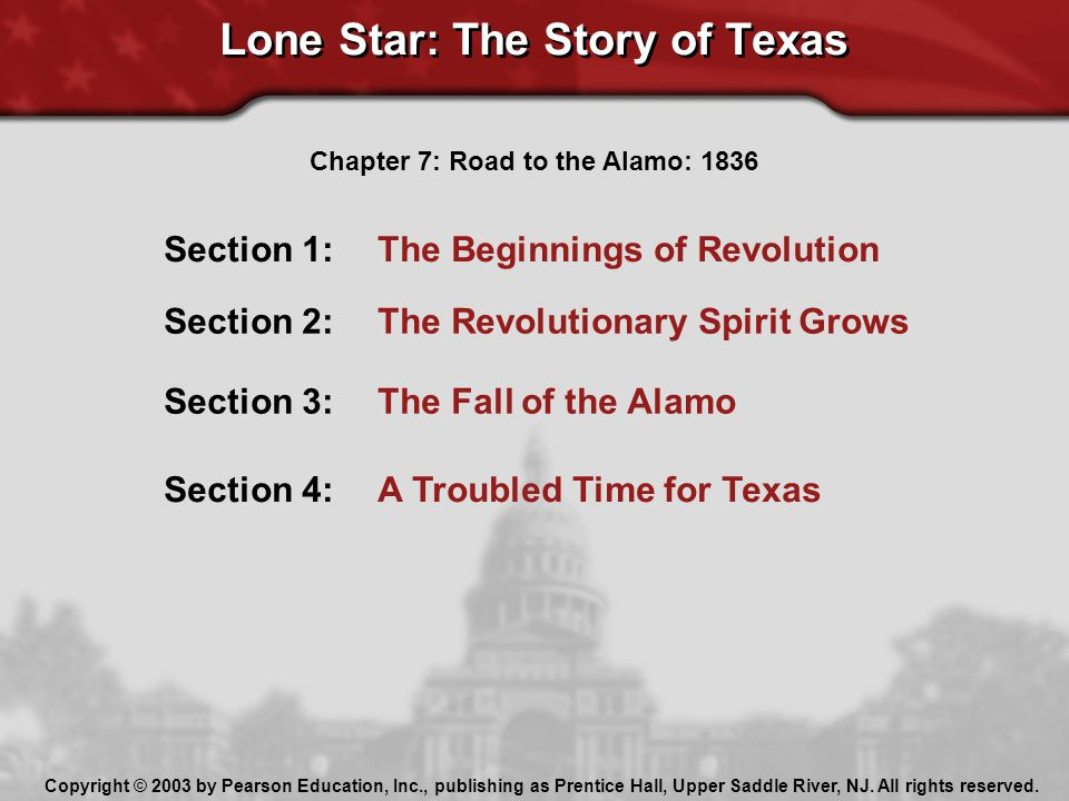 Lone Star: The Story of Texas Section 1: The Beginnings of Revolution Section 2: The Revolutionary Spirit Grows Section 3: The Fall of the Alamo Section 4: A Troubled Time for Texas Chapter 7: Road to the Alamo: 1836 Copyright © 2003 by Pearson Education, Inc., publishing as Prentice Hall, Upper Saddle River, NJ.