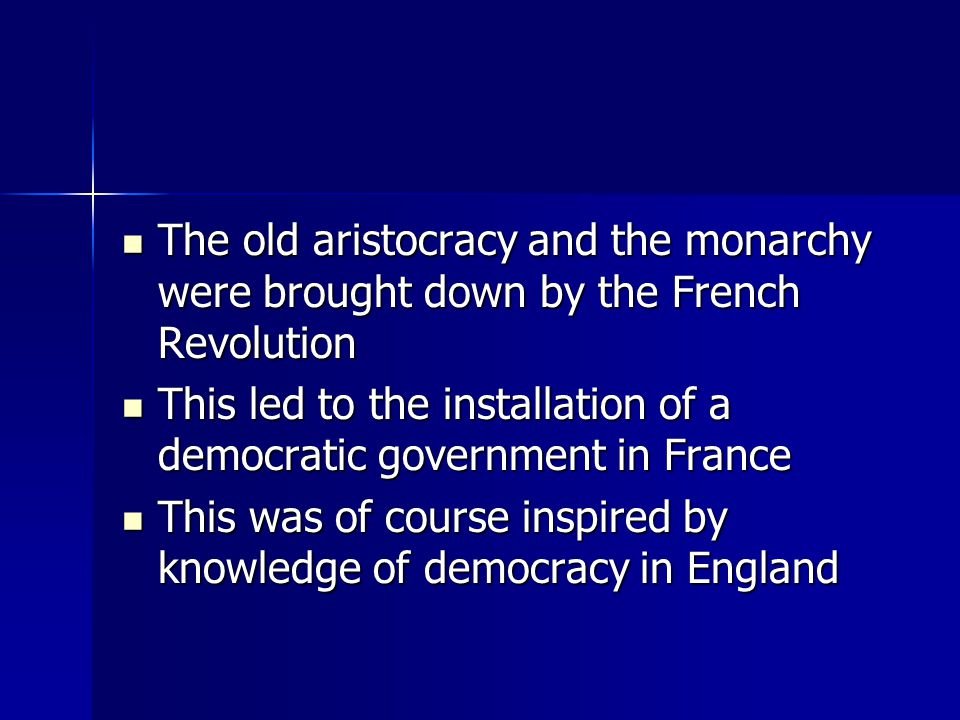The old aristocracy and the monarchy were brought down by the French Revolution The old aristocracy and the monarchy were brought down by the French Revolution This led to the installation of a democratic government in France This led to the installation of a democratic government in France This was of course inspired by knowledge of democracy in England This was of course inspired by knowledge of democracy in England