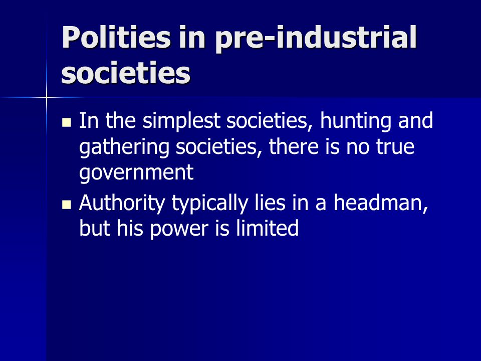 Polities in pre-industrial societies In the simplest societies, hunting and gathering societies, there is no true government Authority typically lies in a headman, but his power is limited