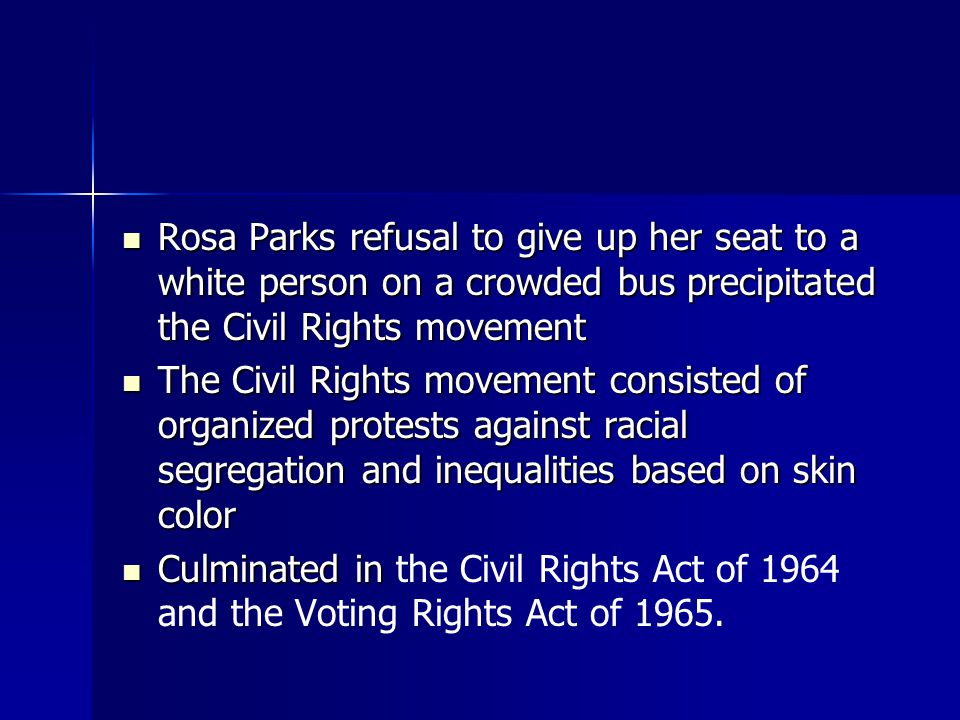 Rosa Parks refusal to give up her seat to a white person on a crowded bus precipitated the Civil Rights movement Rosa Parks refusal to give up her seat to a white person on a crowded bus precipitated the Civil Rights movement The Civil Rights movement consisted of organized protests against racial segregation and inequalities based on skin color The Civil Rights movement consisted of organized protests against racial segregation and inequalities based on skin color Culminated in Culminated in the Civil Rights Act of 1964 and the Voting Rights Act of 1965.
