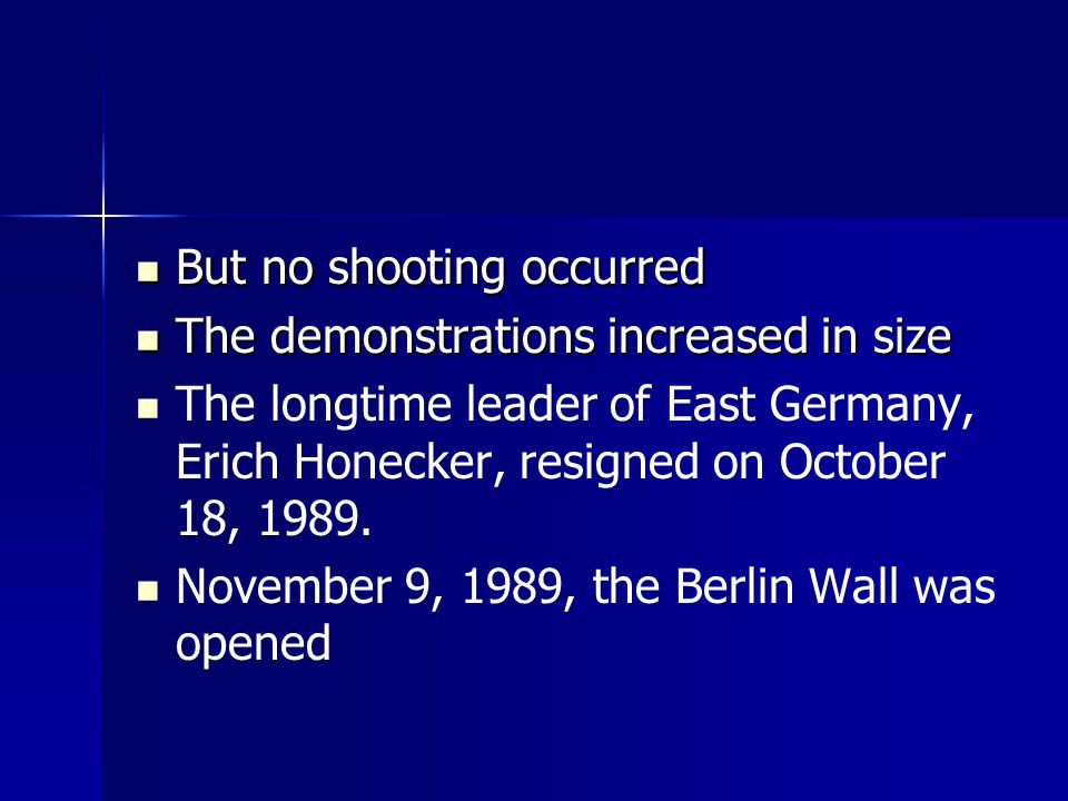 But no shooting occurred But no shooting occurred The demonstrations increased in size The demonstrations increased in size The longtime leader of East Germany, Erich Honecker, resigned on October 18, 1989.