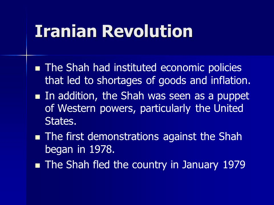 Iranian Revolution The Shah had instituted economic policies that led to shortages of goods and inflation.