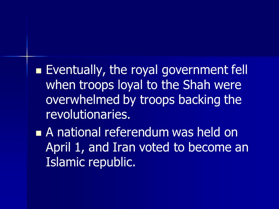 Eventually, the royal government fell when troops loyal to the Shah were overwhelmed by troops backing the revolutionaries.