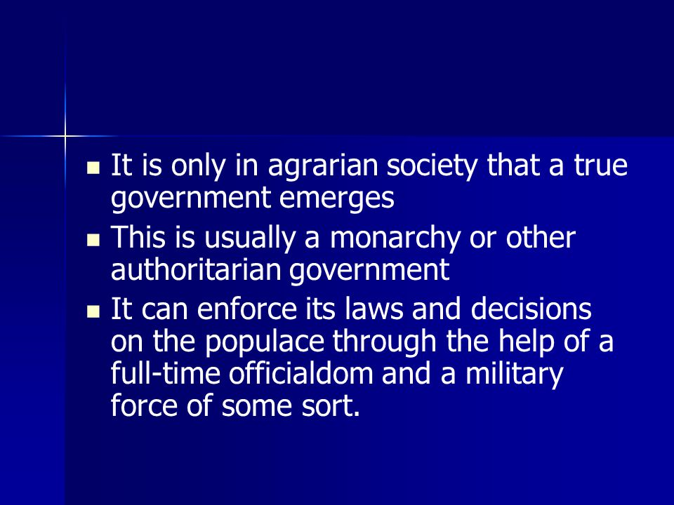 It is only in agrarian society that a true government emerges This is usually a monarchy or other authoritarian government It can enforce its laws and decisions on the populace through the help of a full-time officialdom and a military force of some sort.