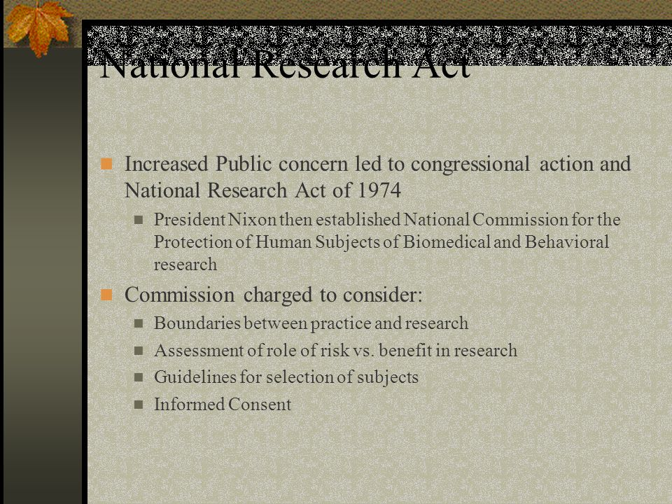 National Research Act Increased Public concern led to congressional action and National Research Act of 1974 President Nixon then established National Commission for the Protection of Human Subjects of Biomedical and Behavioral research Commission charged to consider: Boundaries between practice and research Assessment of role of risk vs.