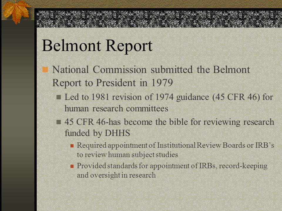 Belmont Report National Commission submitted the Belmont Report to President in 1979 Led to 1981 revision of 1974 guidance (45 CFR 46) for human research committees 45 CFR 46-has become the bible for reviewing research funded by DHHS Required appointment of Institutional Review Boards or IRB's to review human subject studies Provided standards for appointment of IRBs, record-keeping and oversight in research