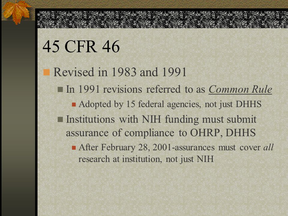 45 CFR 46 Revised in 1983 and 1991 In 1991 revisions referred to as Common Rule Adopted by 15 federal agencies, not just DHHS Institutions with NIH funding must submit assurance of compliance to OHRP, DHHS After February 28, 2001-assurances must cover all research at institution, not just NIH