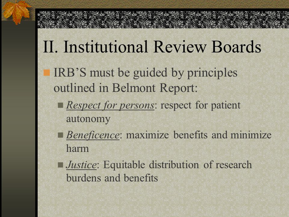 II. Institutional Review Boards IRB'S must be guided by principles outlined in Belmont Report: Respect for persons: respect for patient autonomy Benef