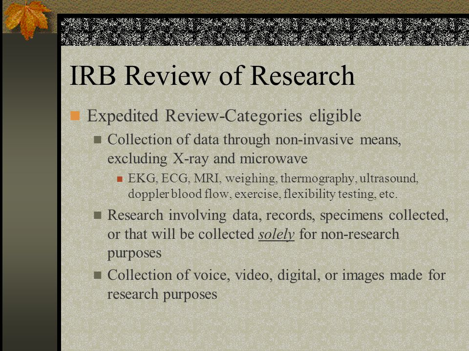 IRB Review of Research Expedited Review-Categories eligible Collection of data through non-invasive means, excluding X-ray and microwave EKG, ECG, MRI, weighing, thermography, ultrasound, doppler blood flow, exercise, flexibility testing, etc.