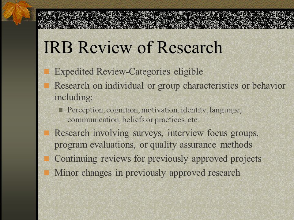 IRB Review of Research Expedited Review-Categories eligible Research on individual or group characteristics or behavior including: Perception, cognition, motivation, identity, language, communication, beliefs or practices, etc.