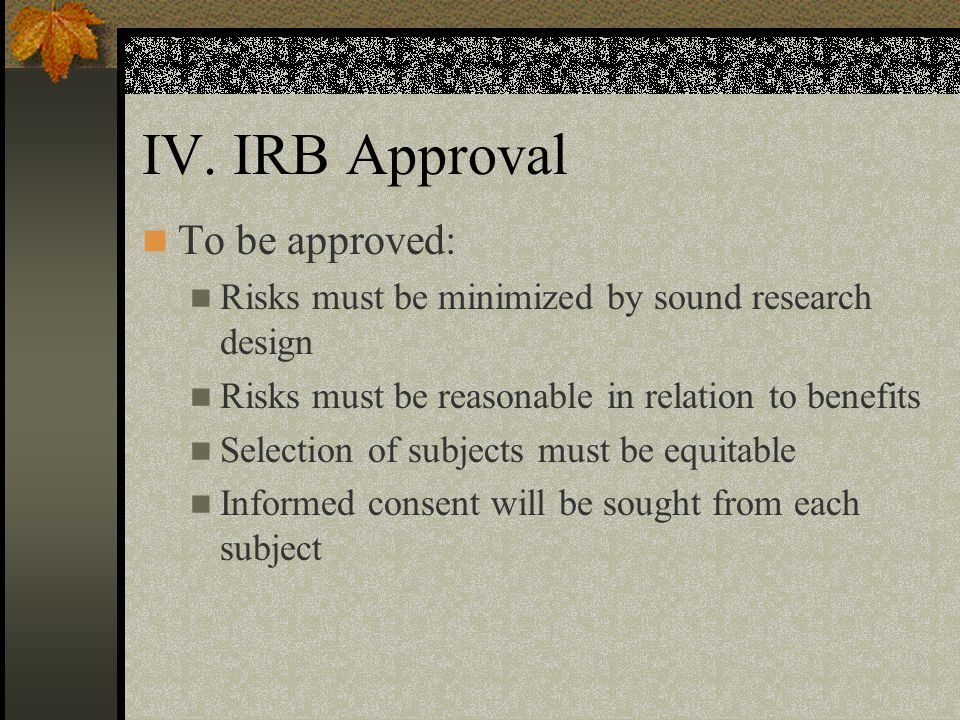 IV. IRB Approval To be approved: Risks must be minimized by sound research design Risks must be reasonable in relation to benefits Selection of subjec
