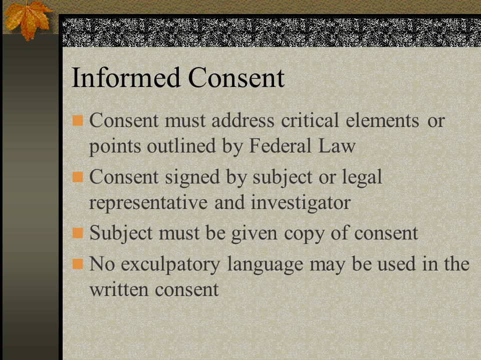 Informed Consent Consent must address critical elements or points outlined by Federal Law Consent signed by subject or legal representative and investigator Subject must be given copy of consent No exculpatory language may be used in the written consent