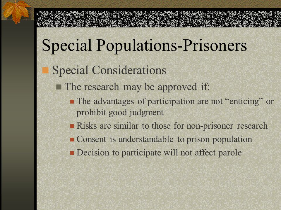 Special Populations-Prisoners Special Considerations The research may be approved if: The advantages of participation are not enticing or prohibit good judgment Risks are similar to those for non-prisoner research Consent is understandable to prison population Decision to participate will not affect parole