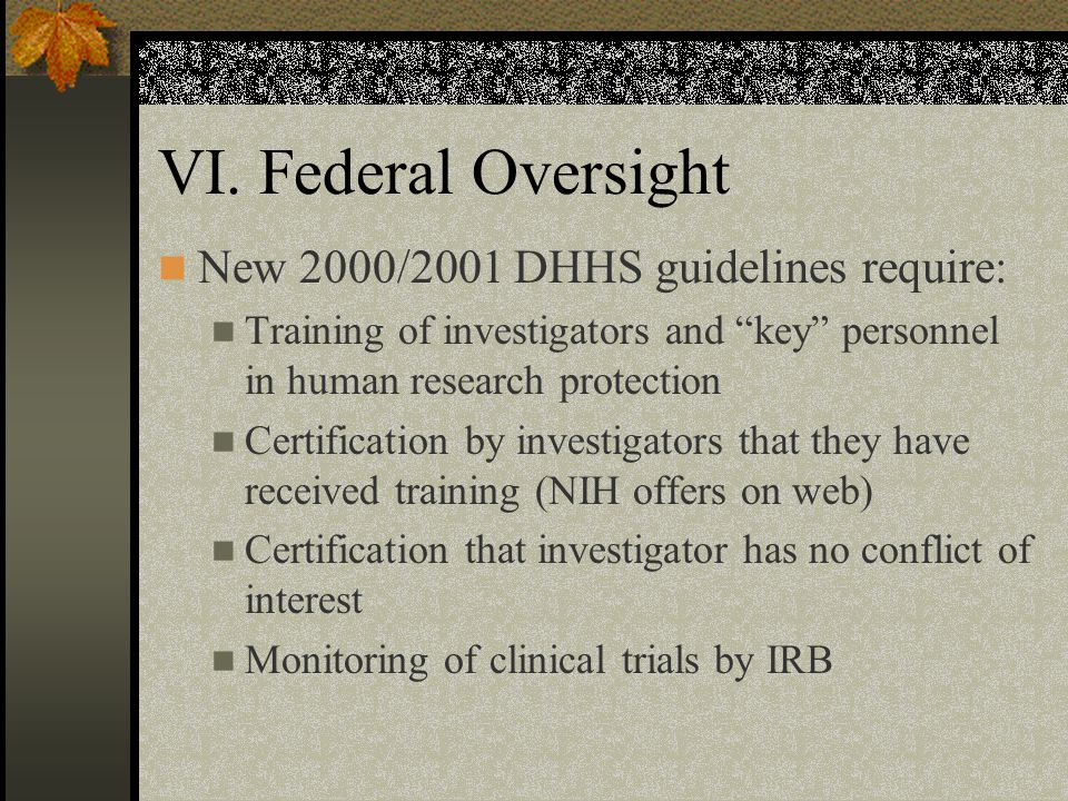 "VI. Federal Oversight New 2000/2001 DHHS guidelines require: Training of investigators and ""key"" personnel in human research protection Certification"