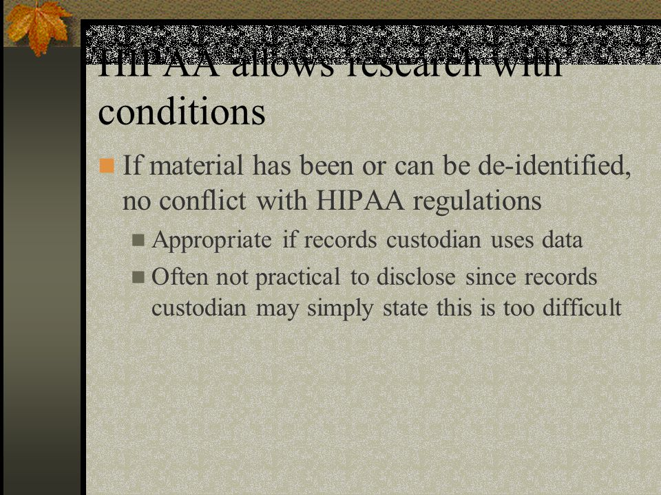 HIPAA allows research with conditions If material has been or can be de-identified, no conflict with HIPAA regulations Appropriate if records custodian uses data Often not practical to disclose since records custodian may simply state this is too difficult