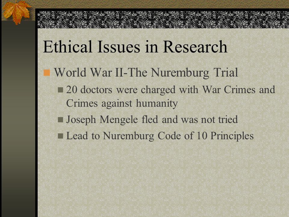 Ethical Issues in Research World War II-The Nuremburg Trial 20 doctors were charged with War Crimes and Crimes against humanity Joseph Mengele fled and was not tried Lead to Nuremburg Code of 10 Principles