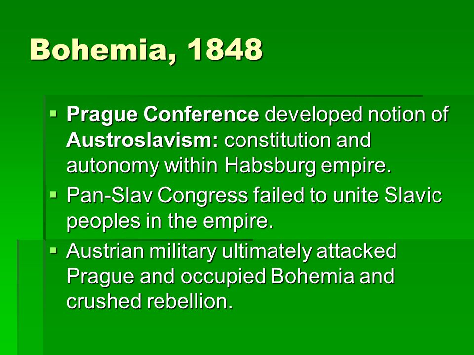 Bohemia, 1848  Prague Conference developed notion of Austroslavism: constitution and autonomy within Habsburg empire.