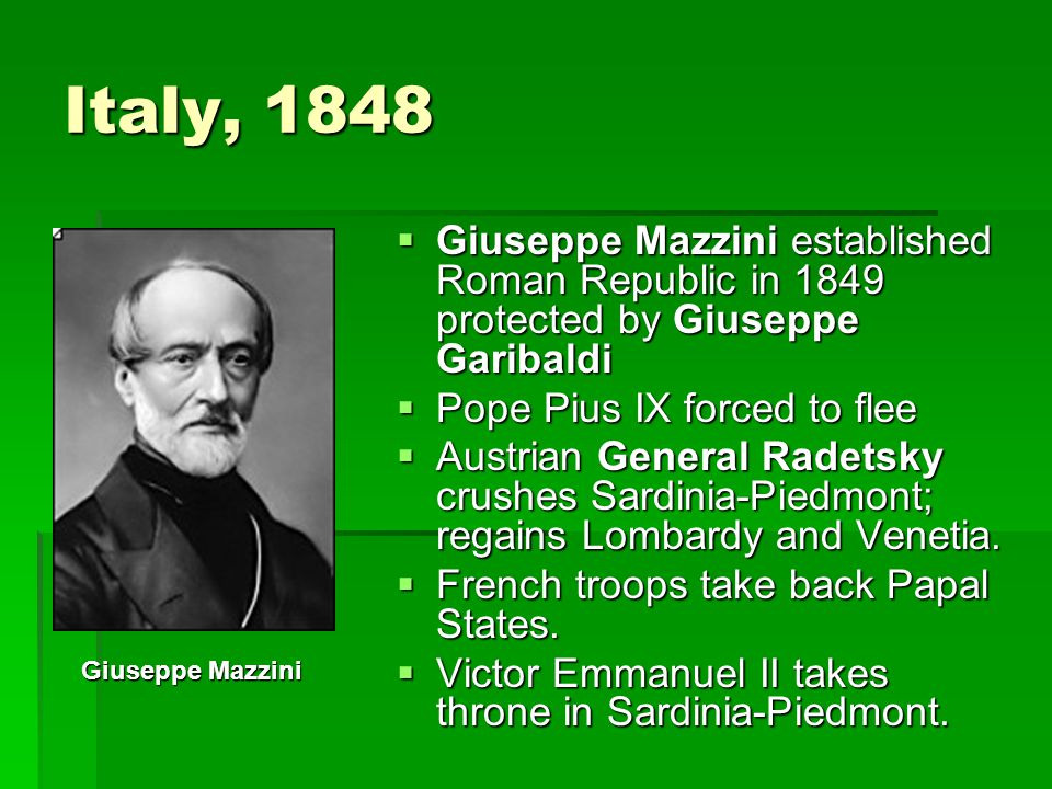 Italy, 1848  Giuseppe Mazzini established Roman Republic in 1849 protected by Giuseppe Garibaldi  Pope Pius IX forced to flee  Austrian General Radetsky crushes Sardinia-Piedmont; regains Lombardy and Venetia.
