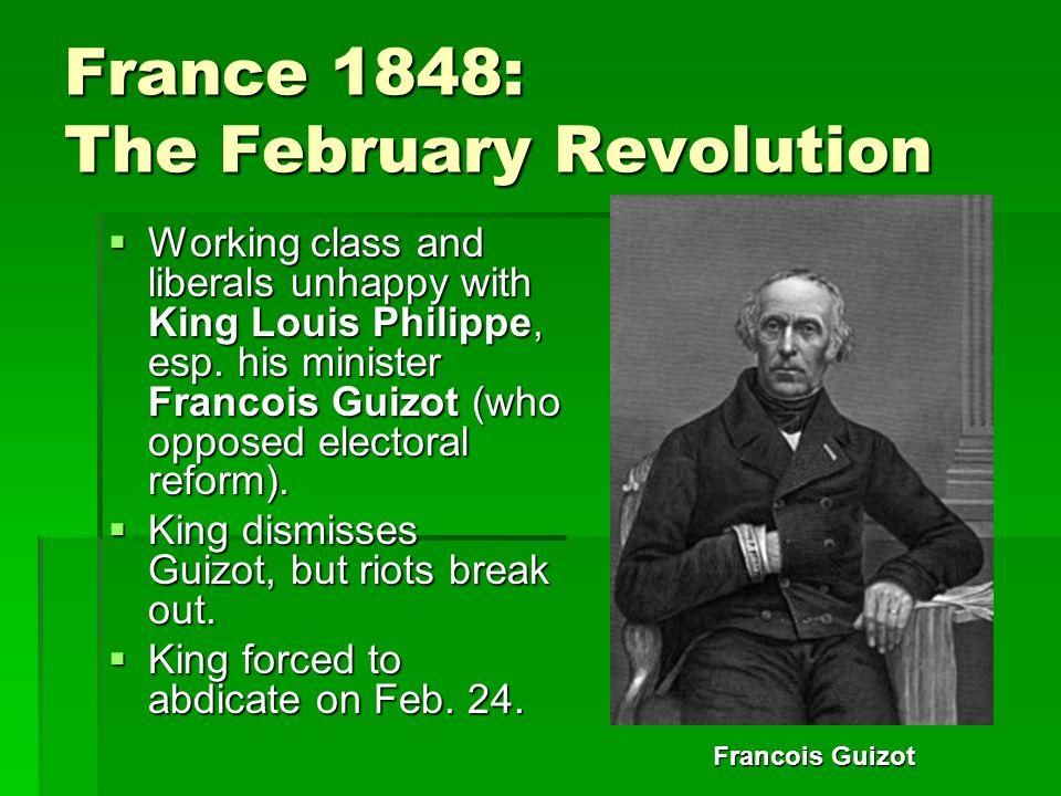 France 1848: The February Revolution  Working class and liberals unhappy with King Louis Philippe, esp.