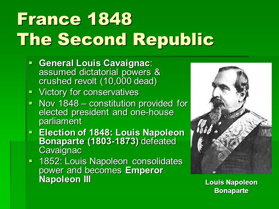 France 1848 The Second Republic  General Louis Cavaignac: assumed dictatorial powers & crushed revolt (10,000 dead)  Victory for conservatives  Nov 1848 – constitution provided for elected president and one-house parliament  Election of 1848: Louis Napoleon Bonaparte (1803-1873) defeated Cavaignac  1852: Louis Napoleon consolidates power and becomes Emperor Napoleon III Louis Napoleon Bonaparte
