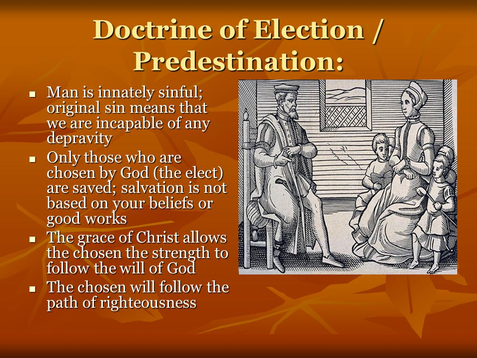Doctrine of Election / Predestination: Man is innately sinful; original sin means that we are incapable of any depravity Man is innately sinful; original sin means that we are incapable of any depravity Only those who are chosen by God (the elect) are saved; salvation is not based on your beliefs or good works Only those who are chosen by God (the elect) are saved; salvation is not based on your beliefs or good works The grace of Christ allows the chosen the strength to follow the will of God The grace of Christ allows the chosen the strength to follow the will of God The chosen will follow the path of righteousness The chosen will follow the path of righteousness