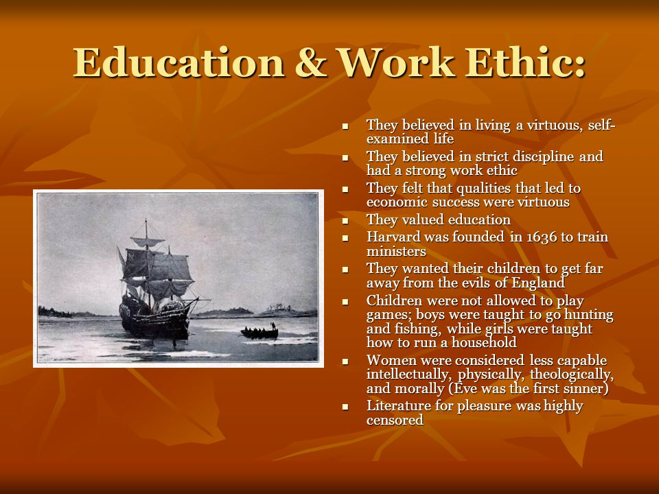 Education & Work Ethic: They believed in living a virtuous, self- examined life They believed in living a virtuous, self- examined life They believed in strict discipline and had a strong work ethic They believed in strict discipline and had a strong work ethic They felt that qualities that led to economic success were virtuous They felt that qualities that led to economic success were virtuous They valued education They valued education Harvard was founded in 1636 to train ministers Harvard was founded in 1636 to train ministers They wanted their children to get far away from the evils of England They wanted their children to get far away from the evils of England Children were not allowed to play games; boys were taught to go hunting and fishing, while girls were taught how to run a household Children were not allowed to play games; boys were taught to go hunting and fishing, while girls were taught how to run a household Women were considered less capable intellectually, physically, theologically, and morally (Eve was the first sinner) Women were considered less capable intellectually, physically, theologically, and morally (Eve was the first sinner) Literature for pleasure was highly censored Literature for pleasure was highly censored