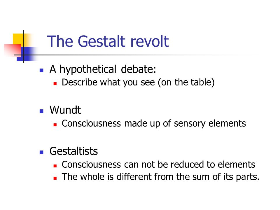 The Gestalt revolt A hypothetical debate: Describe what you see (on the table) Wundt Consciousness made up of sensory elements Gestaltists Consciousness can not be reduced to elements The whole is different from the sum of its parts.