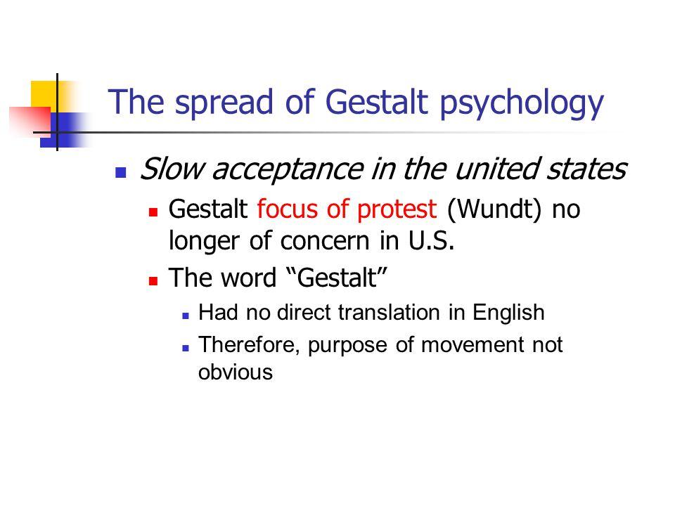 "Slow acceptance in the united states Gestalt focus of protest (Wundt) no longer of concern in U.S. The word ""Gestalt"" Had no direct translation in Eng"