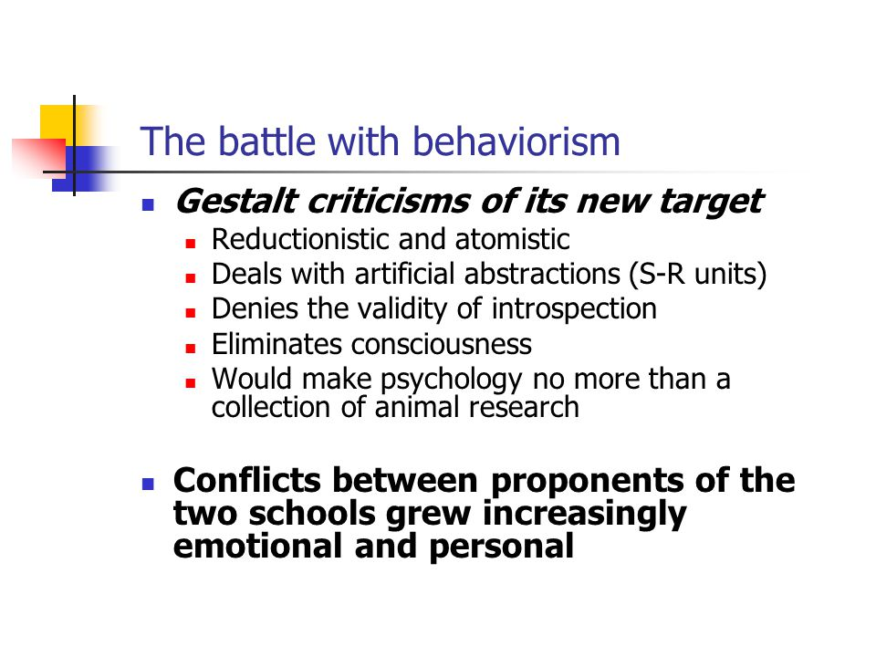 The battle with behaviorism Gestalt criticisms of its new target Reductionistic and atomistic Deals with artificial abstractions (S-R units) Denies the validity of introspection Eliminates consciousness Would make psychology no more than a collection of animal research Conflicts between proponents of the two schools grew increasingly emotional and personal