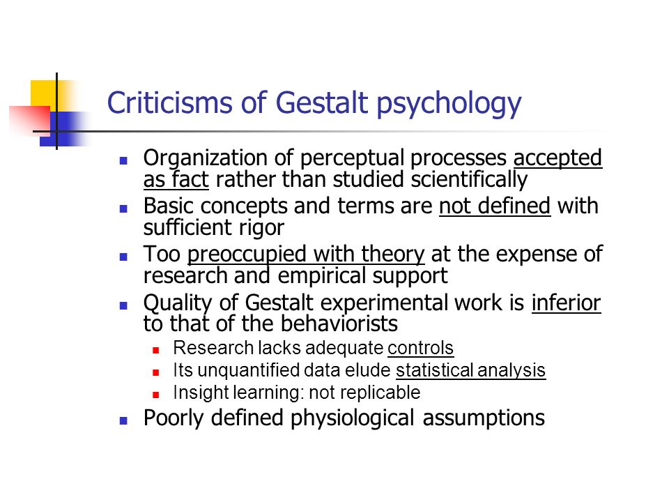 Criticisms of Gestalt psychology Organization of perceptual processes accepted as fact rather than studied scientifically Basic concepts and terms are not defined with sufficient rigor Too preoccupied with theory at the expense of research and empirical support Quality of Gestalt experimental work is inferior to that of the behaviorists Research lacks adequate controls Its unquantified data elude statistical analysis Insight learning: not replicable Poorly defined physiological assumptions