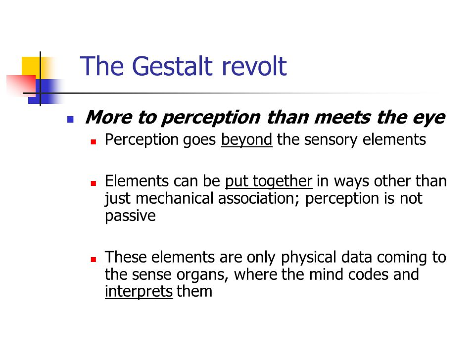 More to perception than meets the eye Perception goes beyond the sensory elements Elements can be put together in ways other than just mechanical association; perception is not passive These elements are only physical data coming to the sense organs, where the mind codes and interprets them The Gestalt revolt