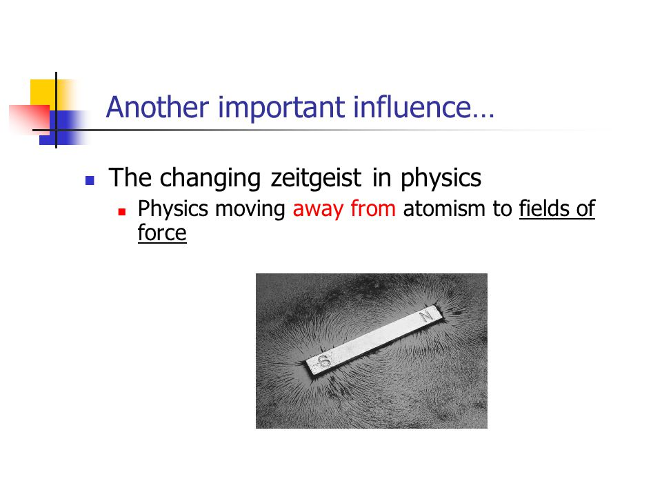 Another important influence… The changing zeitgeist in physics Physics moving away from atomism to fields of force