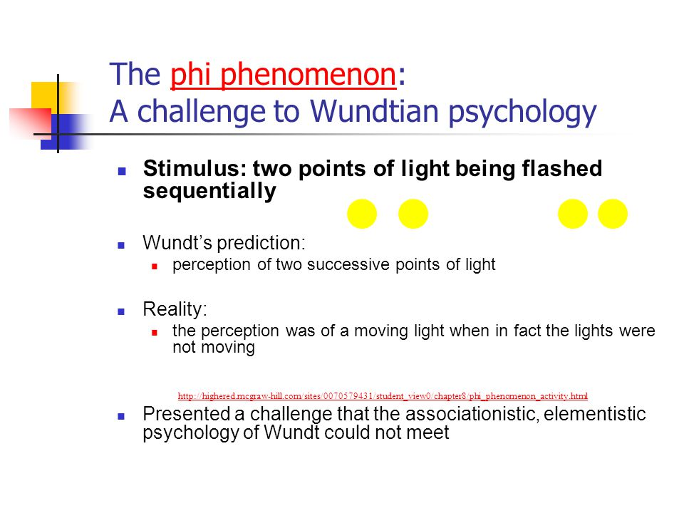 The phi phenomenon: A challenge to Wundtian psychology Stimulus: two points of light being flashed sequentially Wundt's prediction: perception of two successive points of light Reality: the perception was of a moving light when in fact the lights were not moving Presented a challenge that the associationistic, elementistic psychology of Wundt could not meet http://highered.mcgraw-hill.com/sites/0070579431/student_view0/chapter8/phi_phenomenon_activity.html